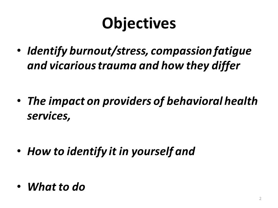 Objectives Identify burnout/stress, compassion fatigue and vicarious trauma and how they differ.
