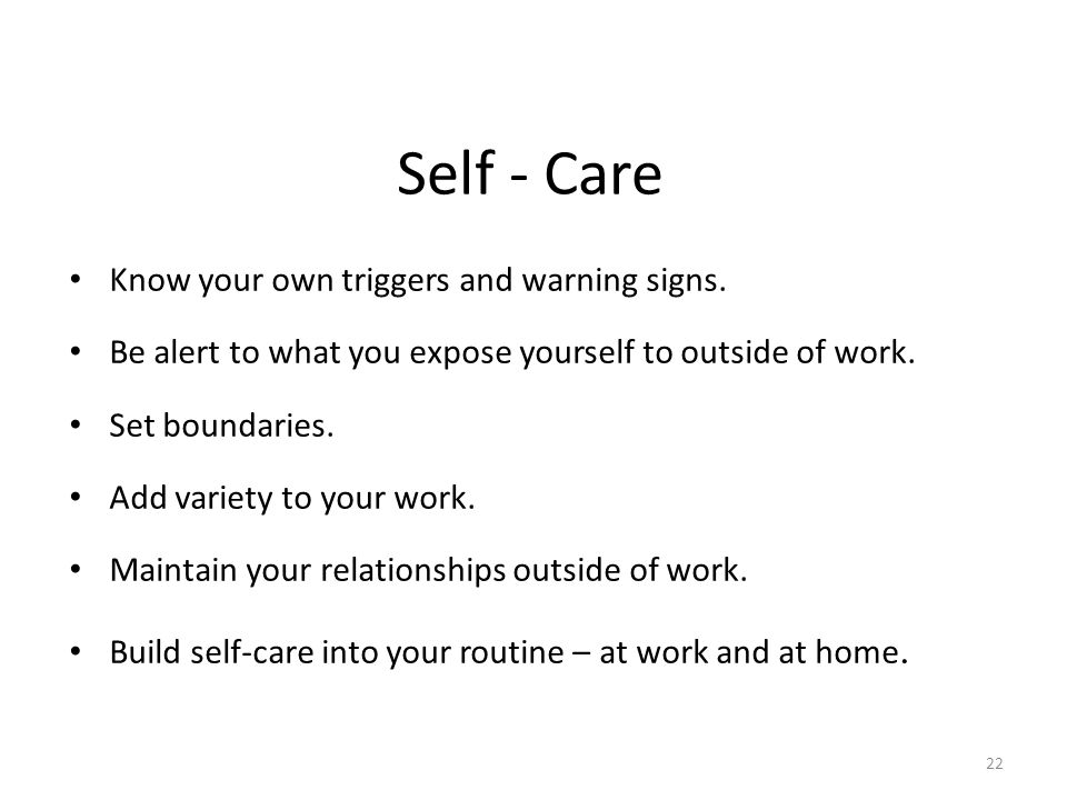 Self - Care Know your own triggers and warning signs.