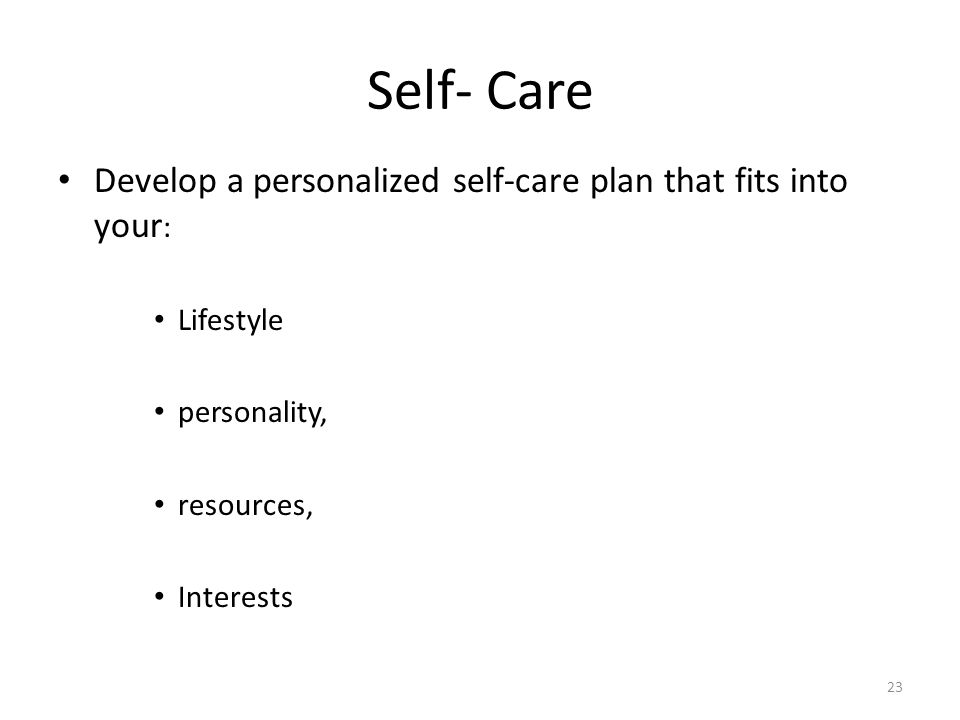 Self- Care Develop a personalized self-care plan that fits into your: