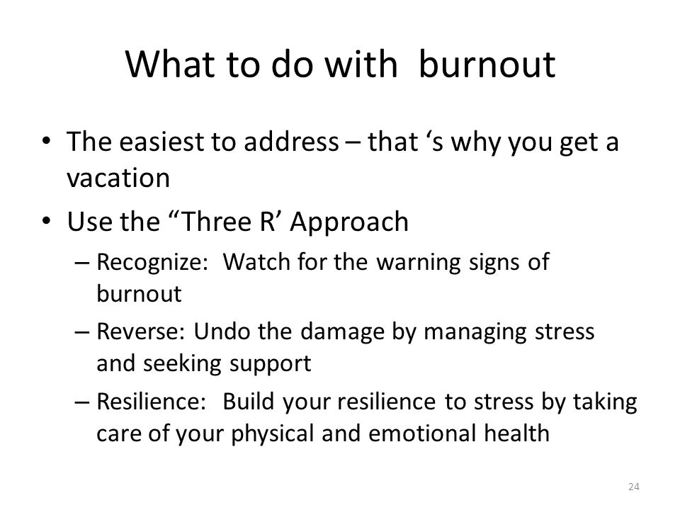 What to do with burnout The easiest to address – that 's why you get a vacation. Use the Three R' Approach.