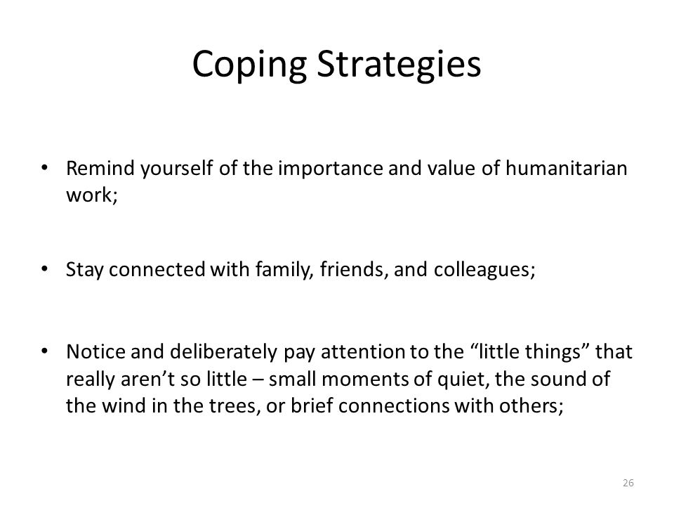 Coping Strategies Remind yourself of the importance and value of humanitarian work; Stay connected with family, friends, and colleagues;