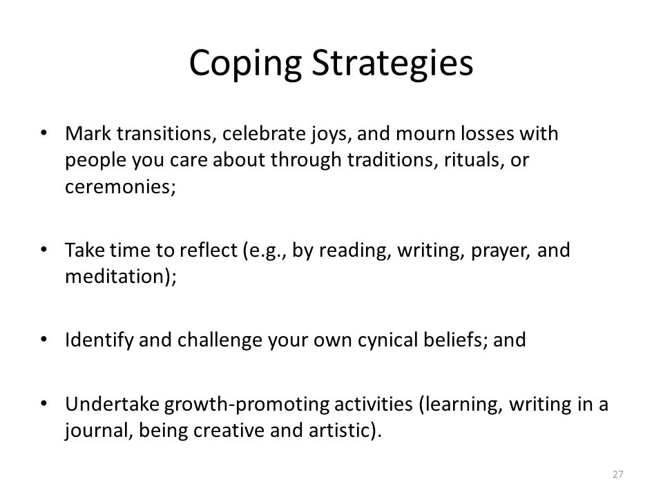 Coping Strategies Mark transitions, celebrate joys, and mourn losses with people you care about through traditions, rituals, or ceremonies;