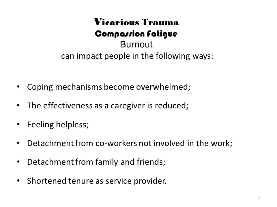 Vicarious Trauma Compassion Fatigue Burnout can impact people in the following ways: