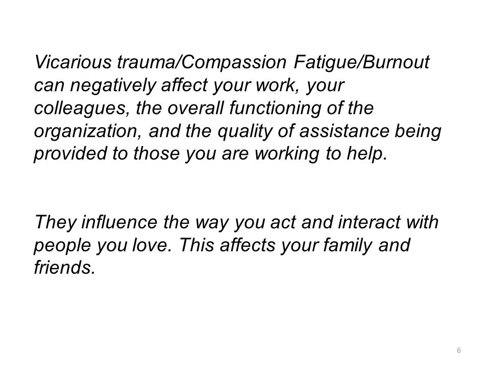 Vicarious trauma/Compassion Fatigue/Burnout can negatively affect your work, your colleagues, the overall functioning of the organization, and the quality of assistance being provided to those you are working to help.