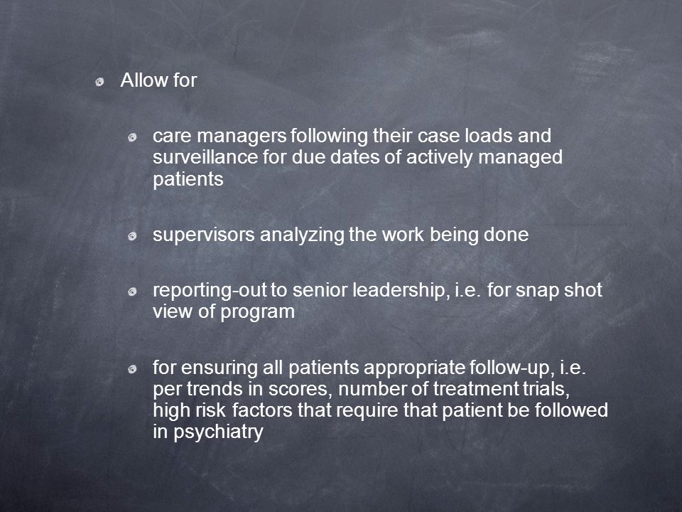 Allow for care managers following their case loads and surveillance for due dates of actively managed patients.
