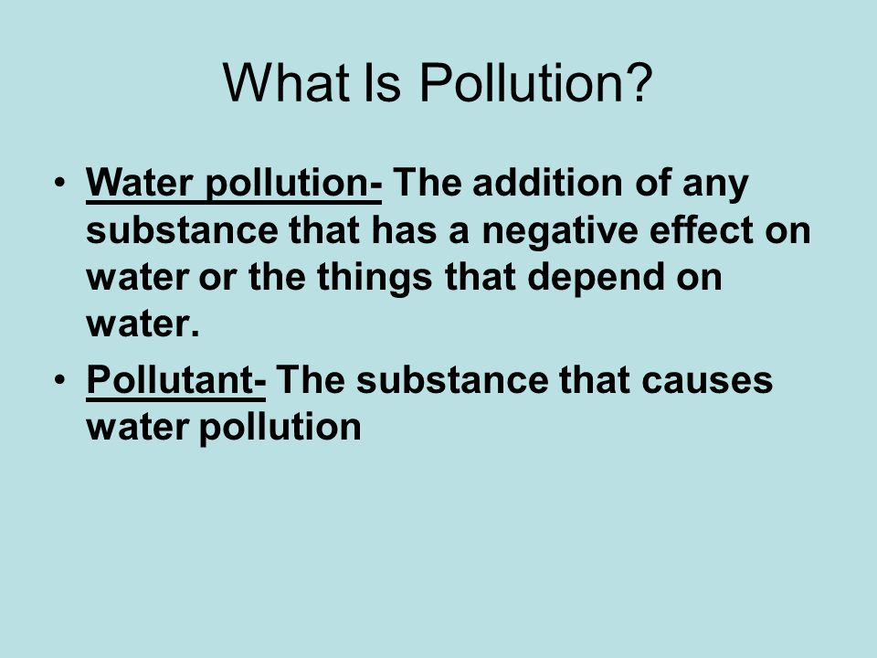 What Is Pollution Water pollution- The addition of any substance that has a negative effect on water or the things that depend on water.