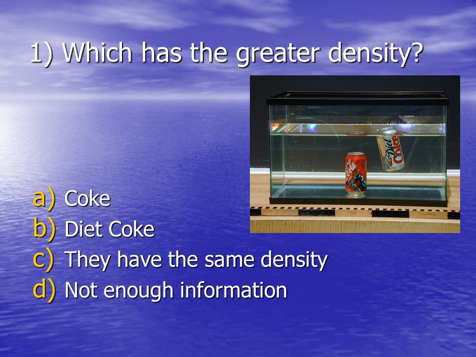 1) Which has the greater density