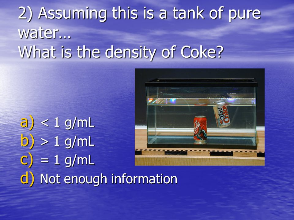 2) Assuming this is a tank of pure water… What is the density of Coke