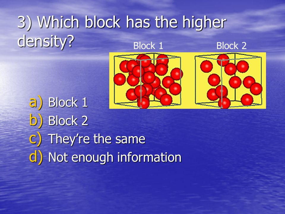 3) Which block has the higher density