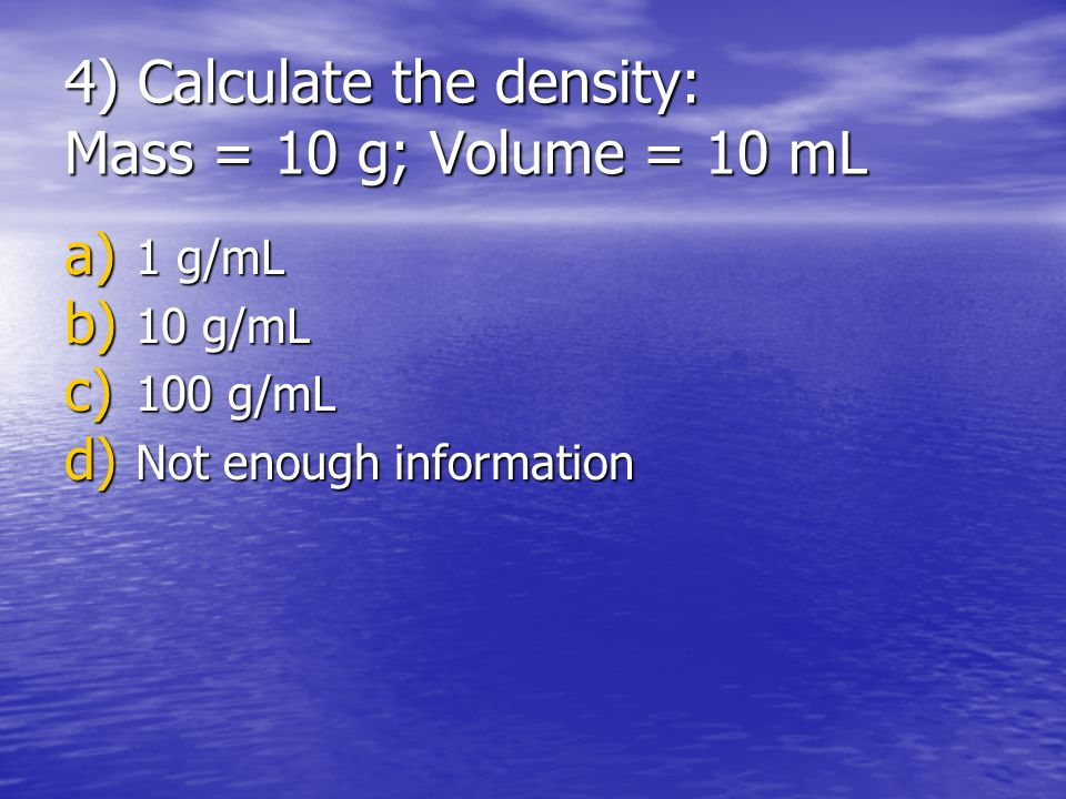 4) Calculate the density: Mass = 10 g; Volume = 10 mL