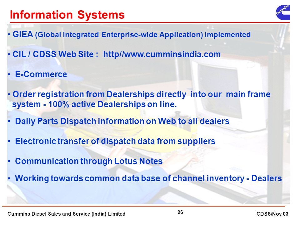 Information Systems GIEA (Global Integrated Enterprise-wide Application) implemented. CIL / CDSS Web Site : http//www.cumminsindia.com.