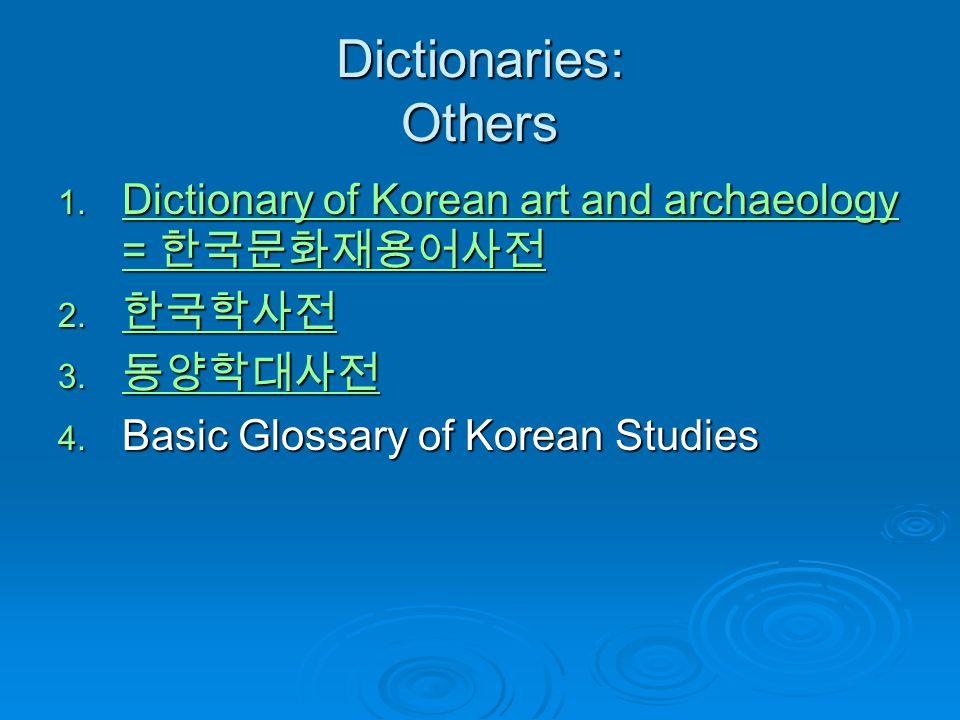 Dictionaries: Others Dictionary of Korean art and archaeology = 한국문화재용어사전. 한국학사전. 동양학대사전. Basic Glossary of Korean Studies.