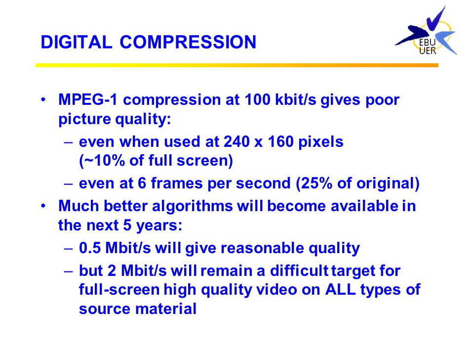 DIGITAL COMPRESSION MPEG-1 compression at 100 kbit/s gives poor picture quality: even when used at 240 x 160 pixels (~10% of full screen)