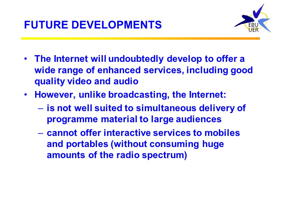 FUTURE DEVELOPMENTS The Internet will undoubtedly develop to offer a wide range of enhanced services, including good quality video and audio.