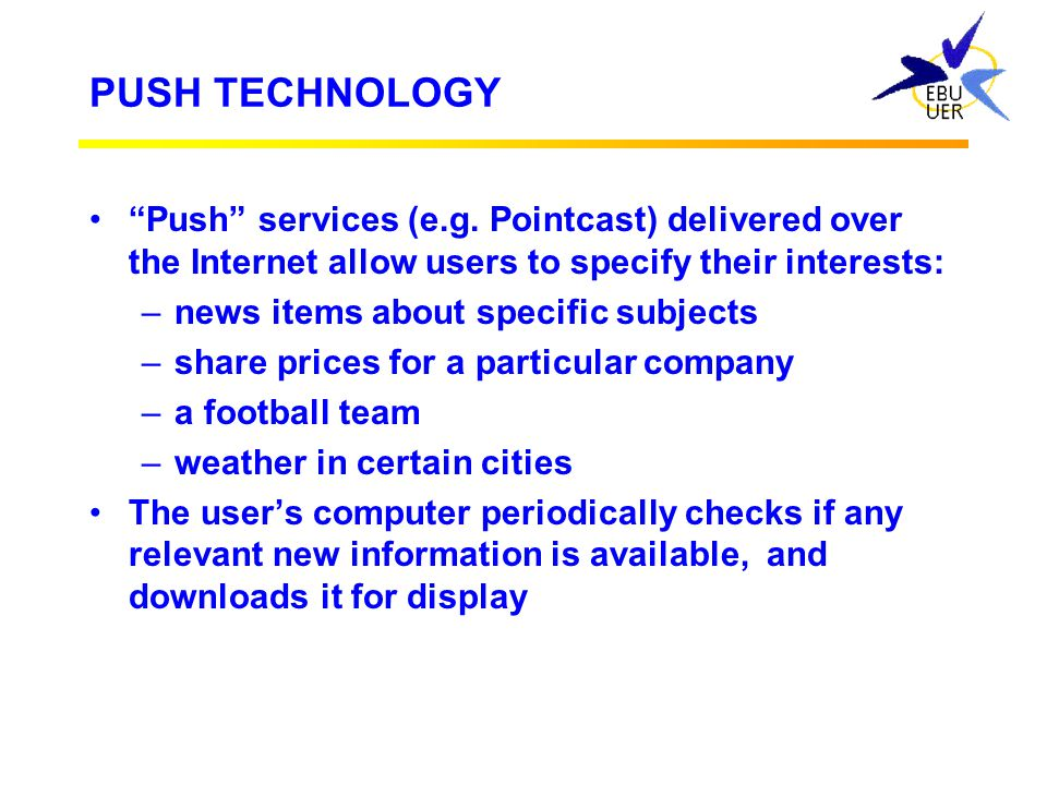 PUSH TECHNOLOGY Push services (e.g. Pointcast) delivered over the Internet allow users to specify their interests: