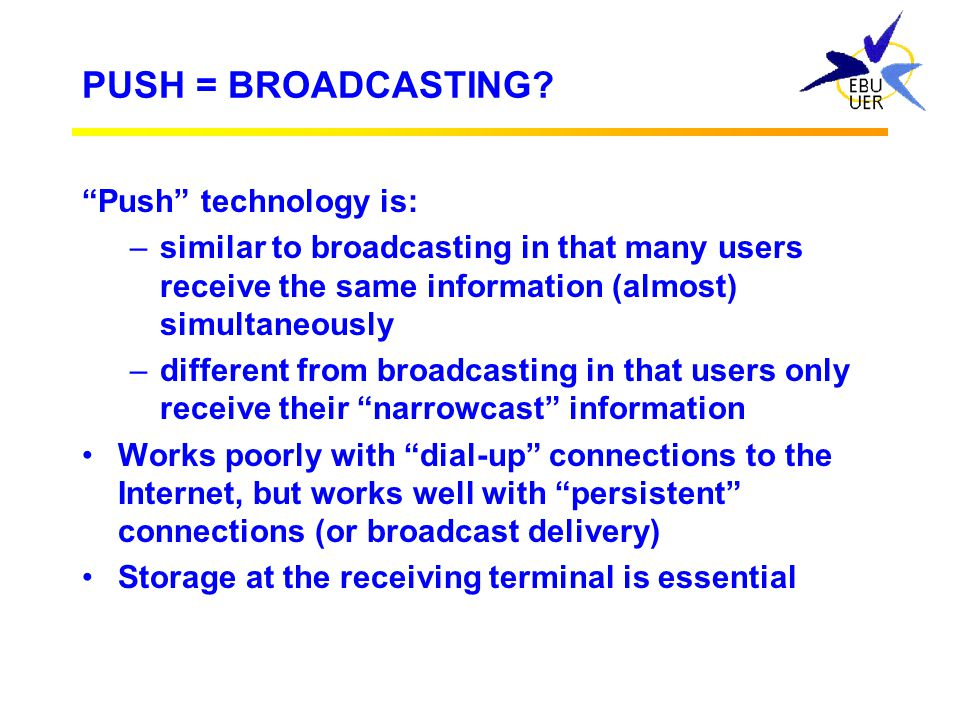 PUSH = BROADCASTING Push technology is: