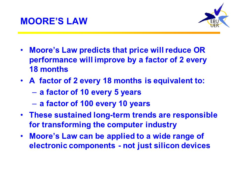 MOORE'S LAW Moore's Law predicts that price will reduce OR performance will improve by a factor of 2 every 18 months.
