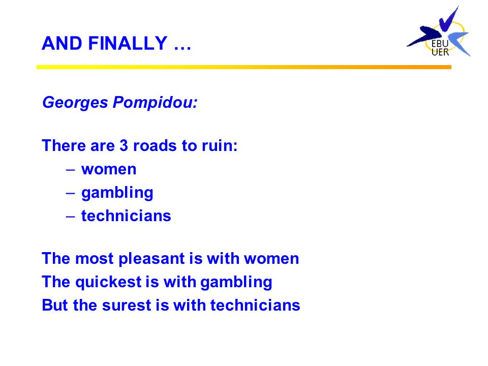AND FINALLY … Georges Pompidou: There are 3 roads to ruin: women