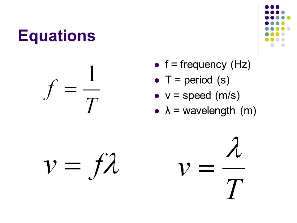 Equations f = frequency (Hz) T = period (s) v = speed (m/s)
