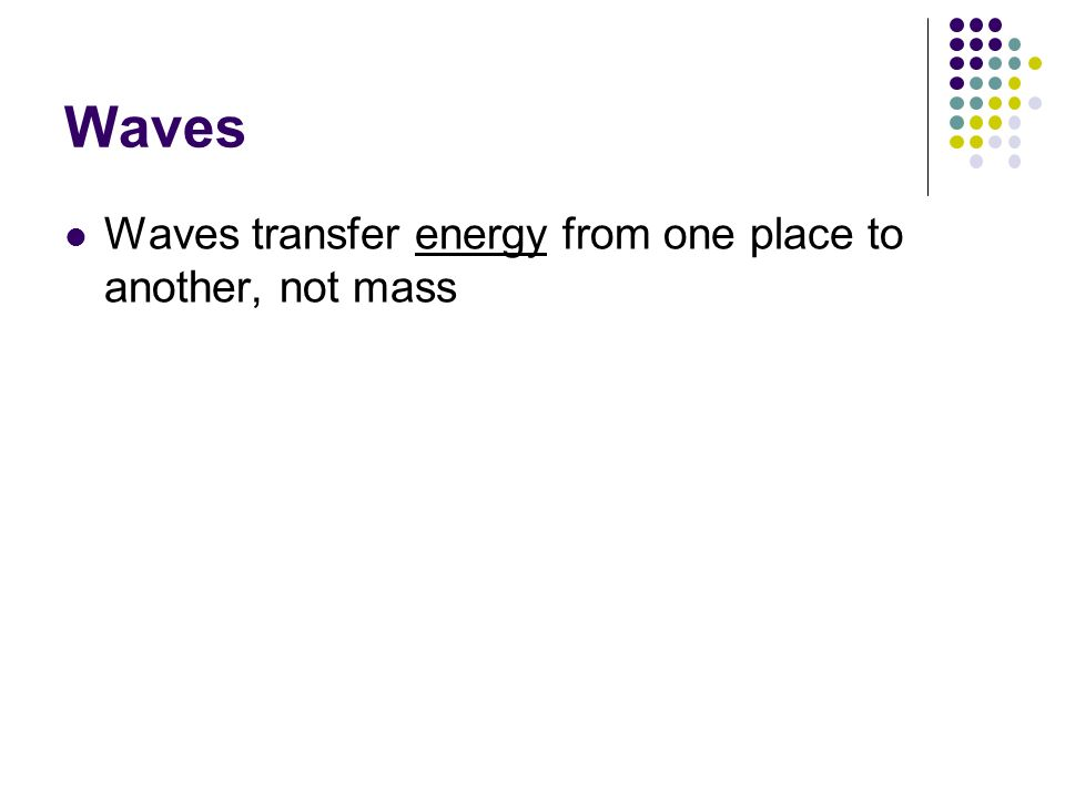 Waves Waves transfer energy from one place to another, not mass