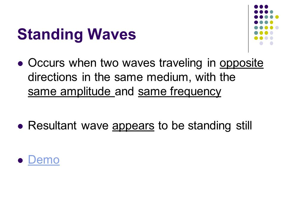 Standing Waves Occurs when two waves traveling in opposite directions in the same medium, with the same amplitude and same frequency.