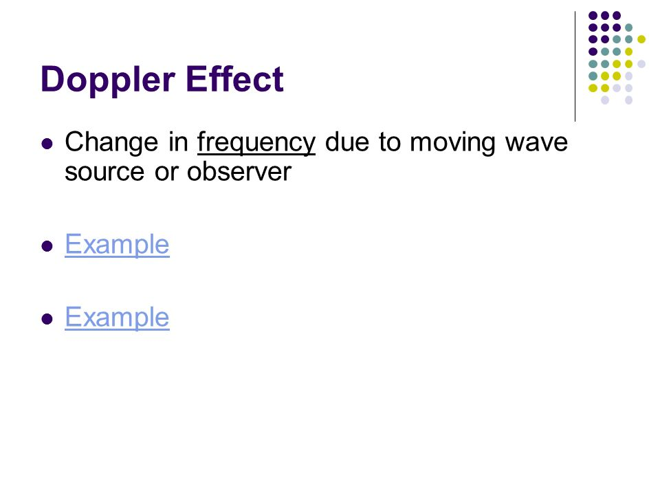 Doppler Effect Change in frequency due to moving wave source or observer Example