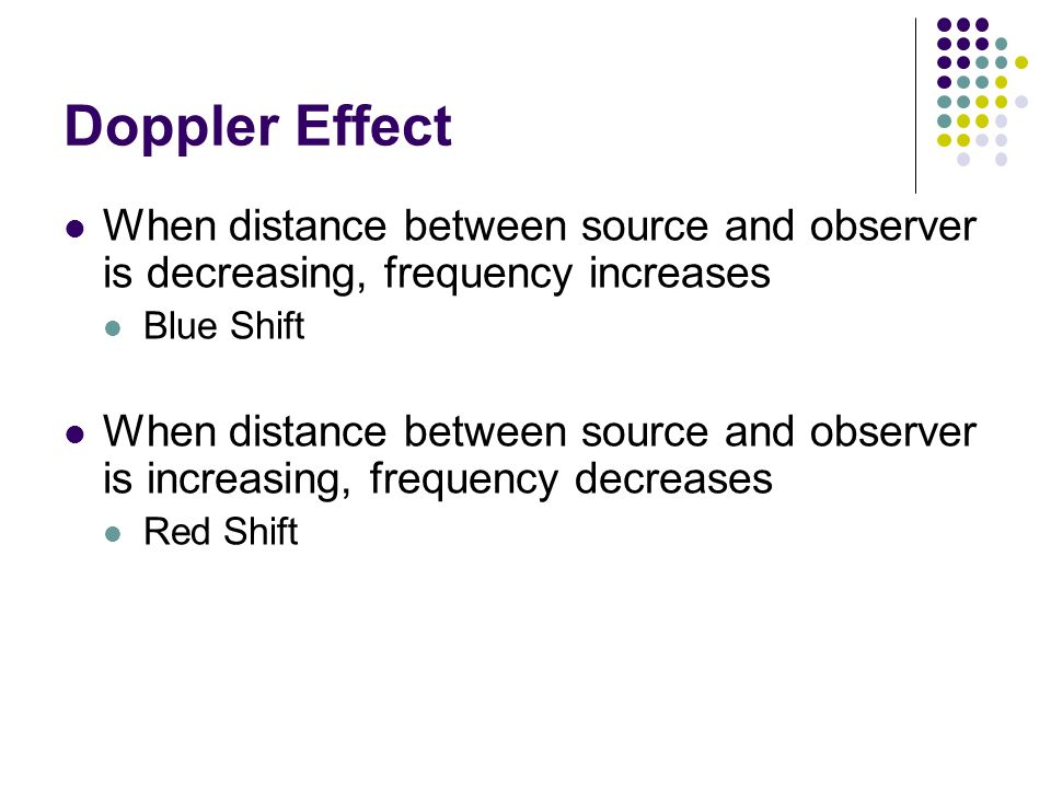 Doppler Effect When distance between source and observer is decreasing, frequency increases. Blue Shift.