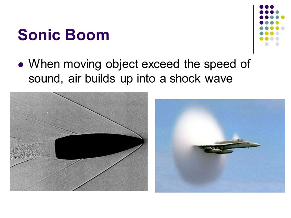 Sonic Boom When moving object exceed the speed of sound, air builds up into a shock wave