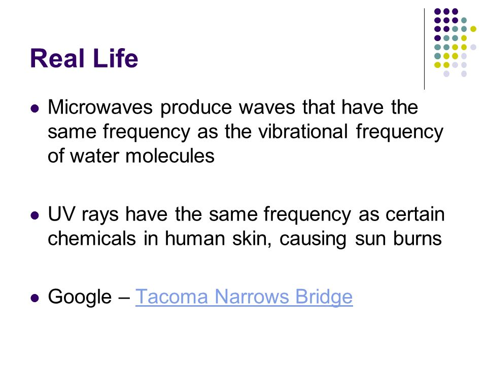 Real Life Microwaves produce waves that have the same frequency as the vibrational frequency of water molecules.