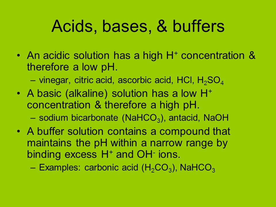 Acids, bases, & buffers An acidic solution has a high H+ concentration & therefore a low pH. vinegar, citric acid, ascorbic acid, HCl, H2SO4.