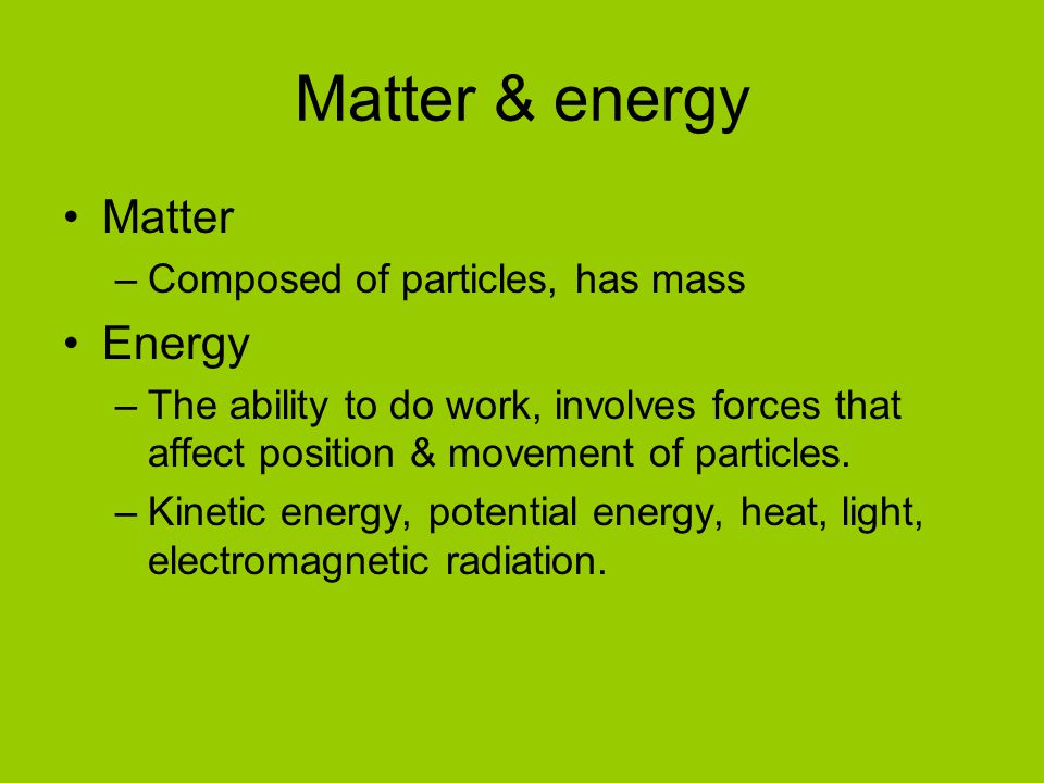 Matter & energy Matter Energy Composed of particles, has mass