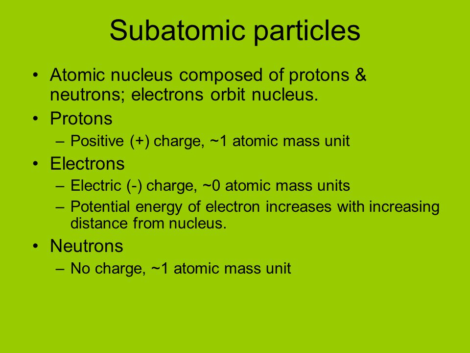 Subatomic particles Atomic nucleus composed of protons & neutrons; electrons orbit nucleus. Protons.