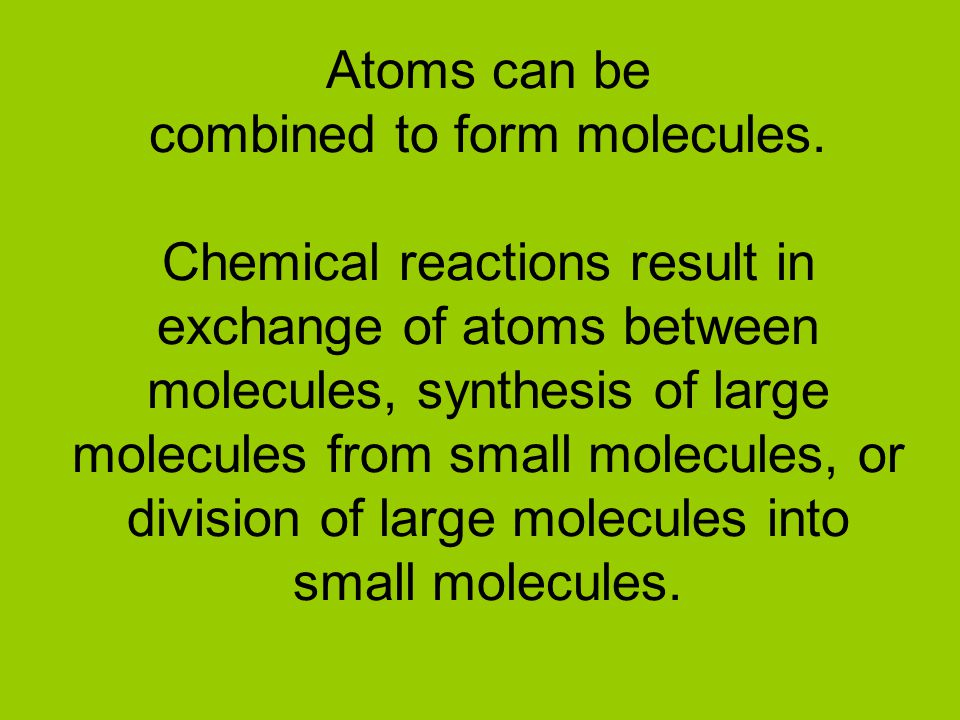 Atoms can be combined to form molecules