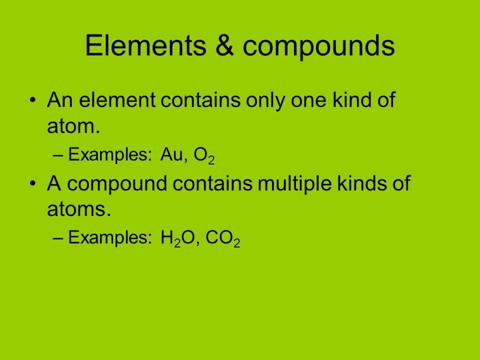 Elements & compounds An element contains only one kind of atom.