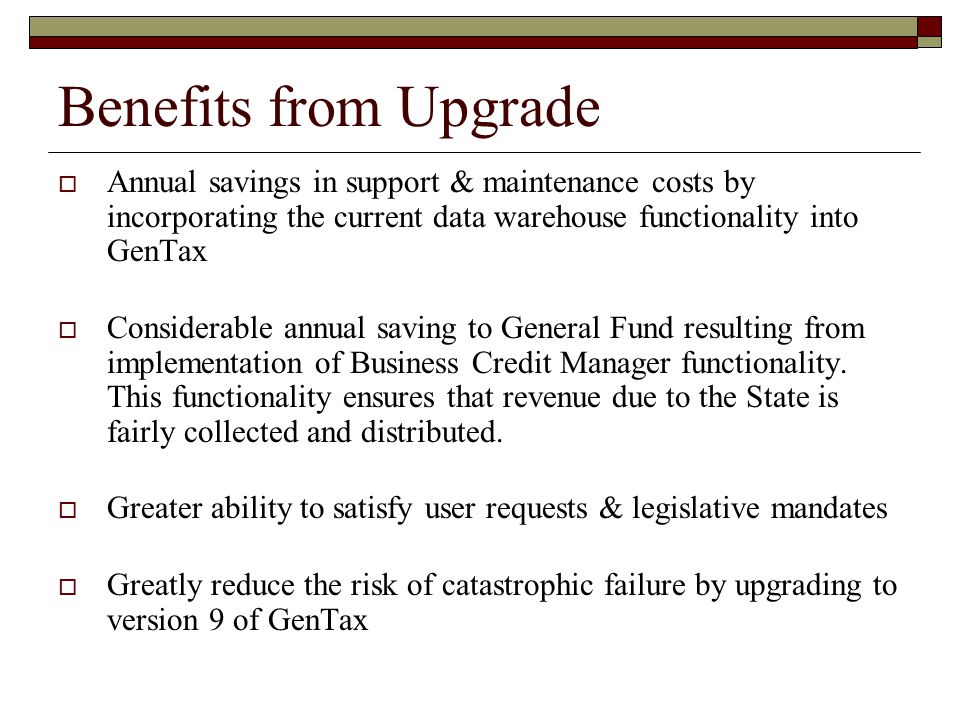 Benefits from Upgrade Annual savings in support & maintenance costs by incorporating the current data warehouse functionality into GenTax.