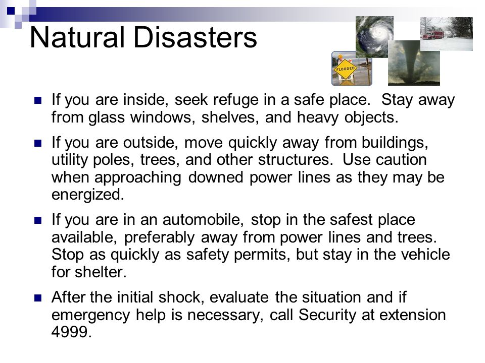 Natural Disasters If you are inside, seek refuge in a safe place. Stay away from glass windows, shelves, and heavy objects.