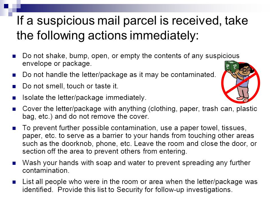 If a suspicious mail parcel is received, take the following actions immediately: