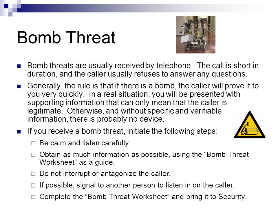 Bomb Threat Bomb threats are usually received by telephone. The call is short in duration, and the caller usually refuses to answer any questions.