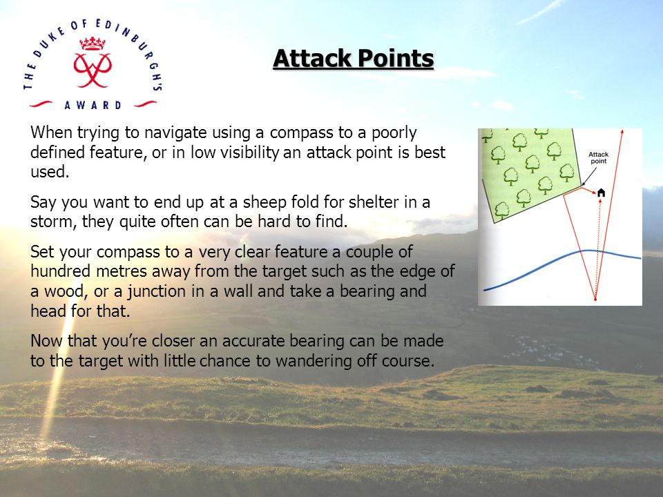 Attack Points When trying to navigate using a compass to a poorly defined feature, or in low visibility an attack point is best used.