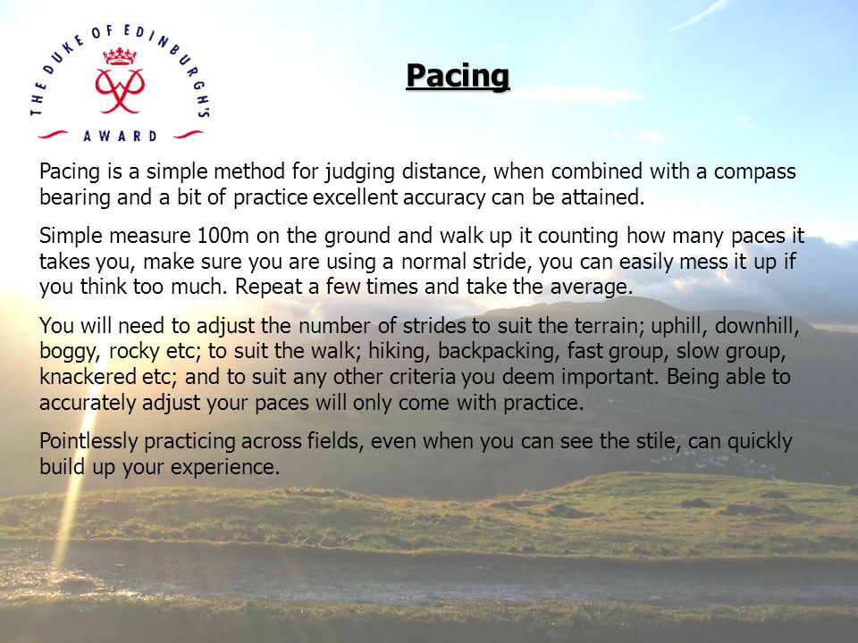 Pacing Pacing is a simple method for judging distance, when combined with a compass bearing and a bit of practice excellent accuracy can be attained.