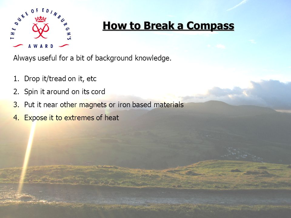 How to Break a Compass Always useful for a bit of background knowledge. Drop it/tread on it, etc. Spin it around on its cord.