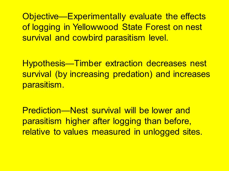 Objective—Experimentally evaluate the effects of logging in Yellowwood State Forest on nest survival and cowbird parasitism level.