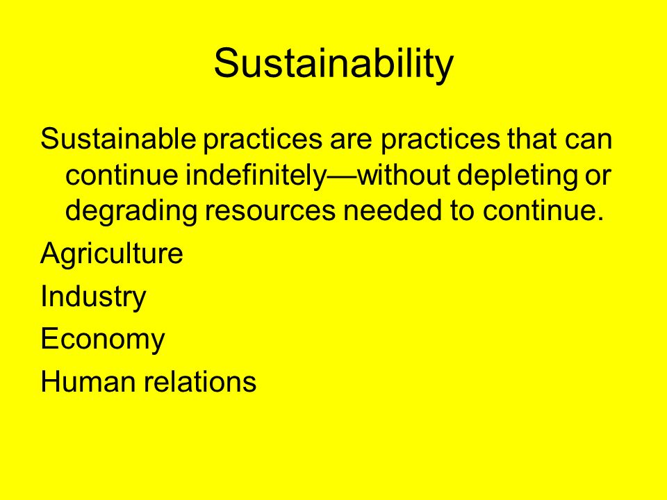 Sustainability Sustainable practices are practices that can continue indefinitely—without depleting or degrading resources needed to continue.