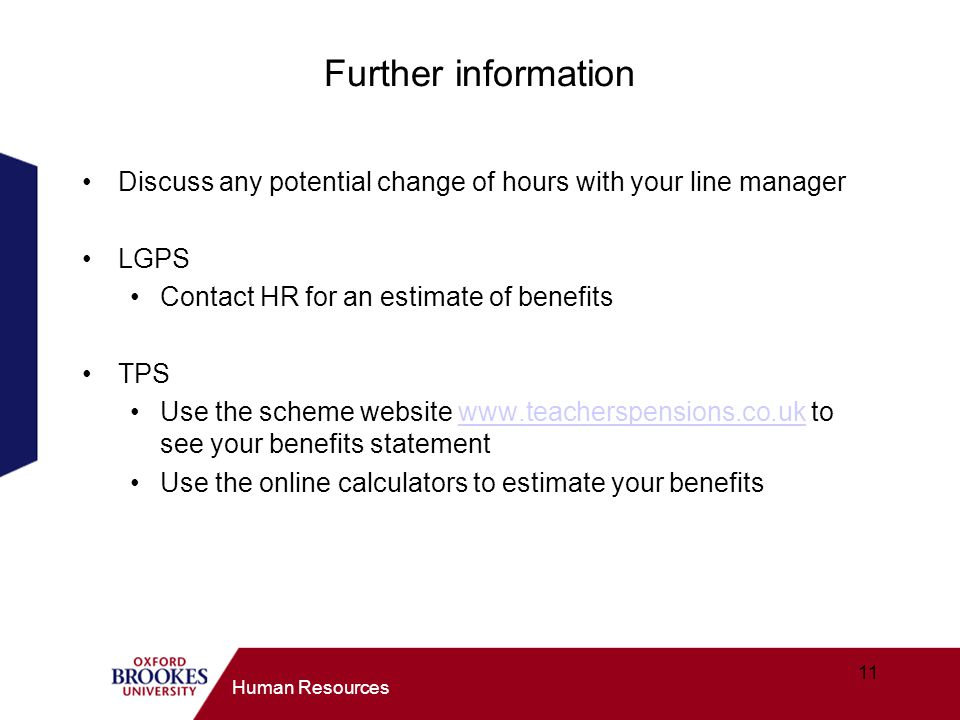 Further information Discuss any potential change of hours with your line manager. LGPS. Contact HR for an estimate of benefits.