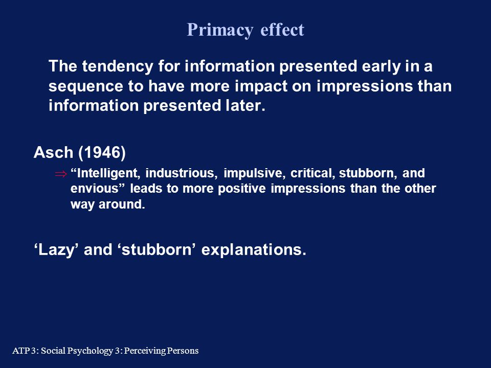 Primacy effect The tendency for information presented early in a sequence to have more impact on impressions than information presented later.