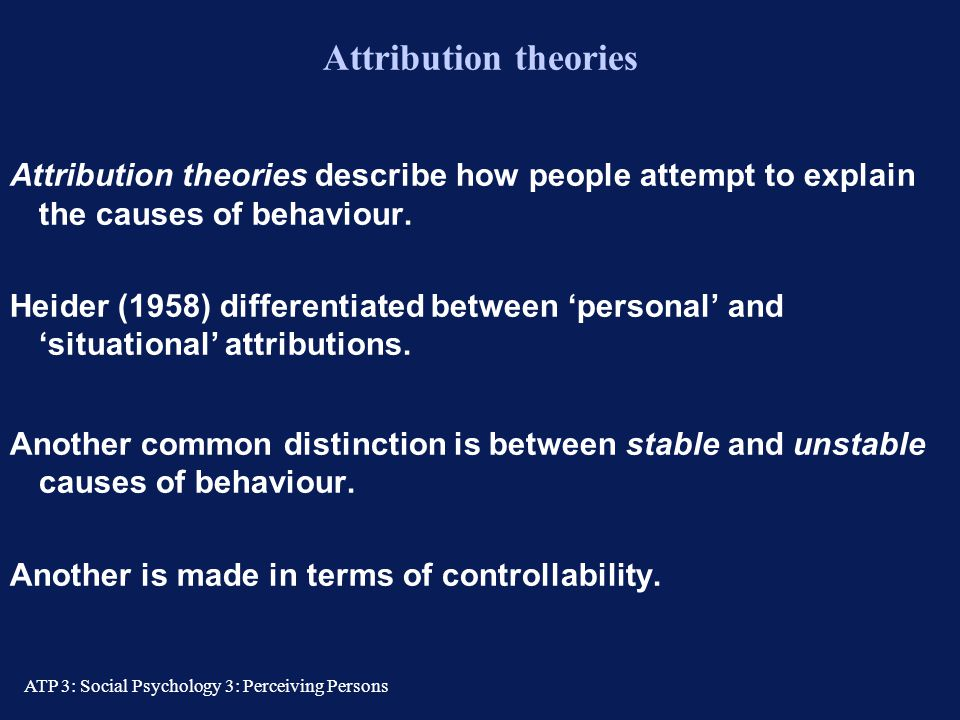 Attribution theories Attribution theories describe how people attempt to explain the causes of behaviour.