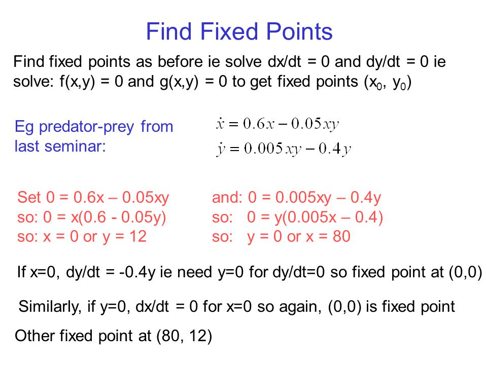 Find Fixed Points Find fixed points as before ie solve dx/dt = 0 and dy/dt = 0 ie solve: f(x,y) = 0 and g(x,y) = 0 to get fixed points (x0, y0)