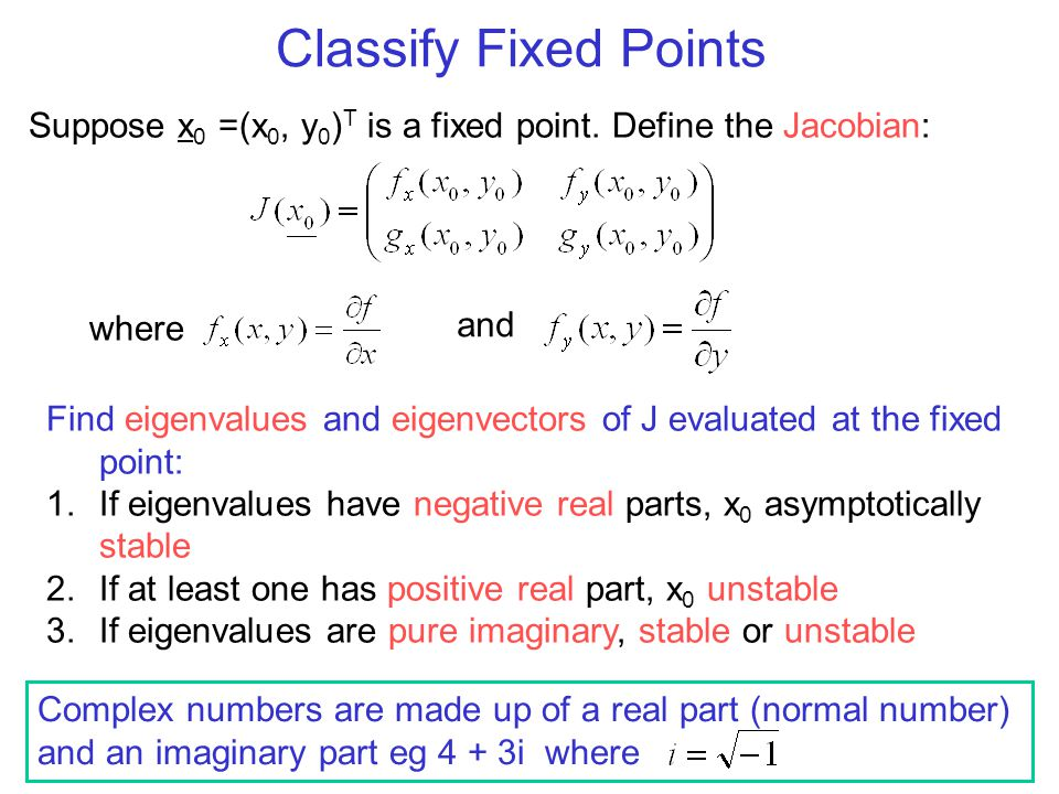 Classify Fixed Points Suppose x0 =(x0, y0)T is a fixed point. Define the Jacobian: where. and.