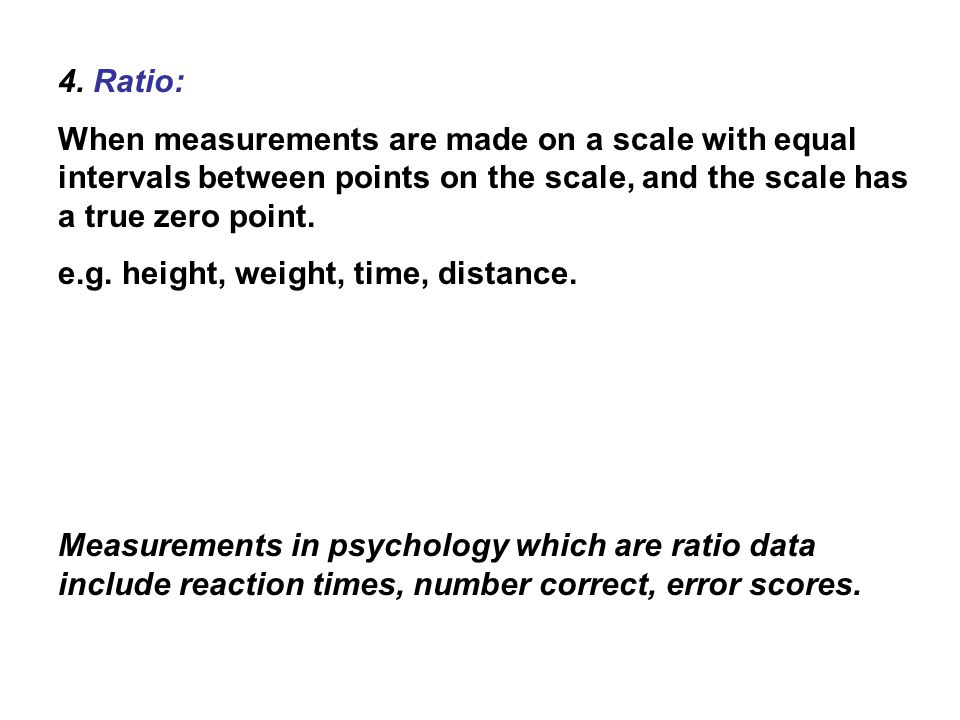 4. Ratio: When measurements are made on a scale with equal intervals between points on the scale, and the scale has a true zero point.