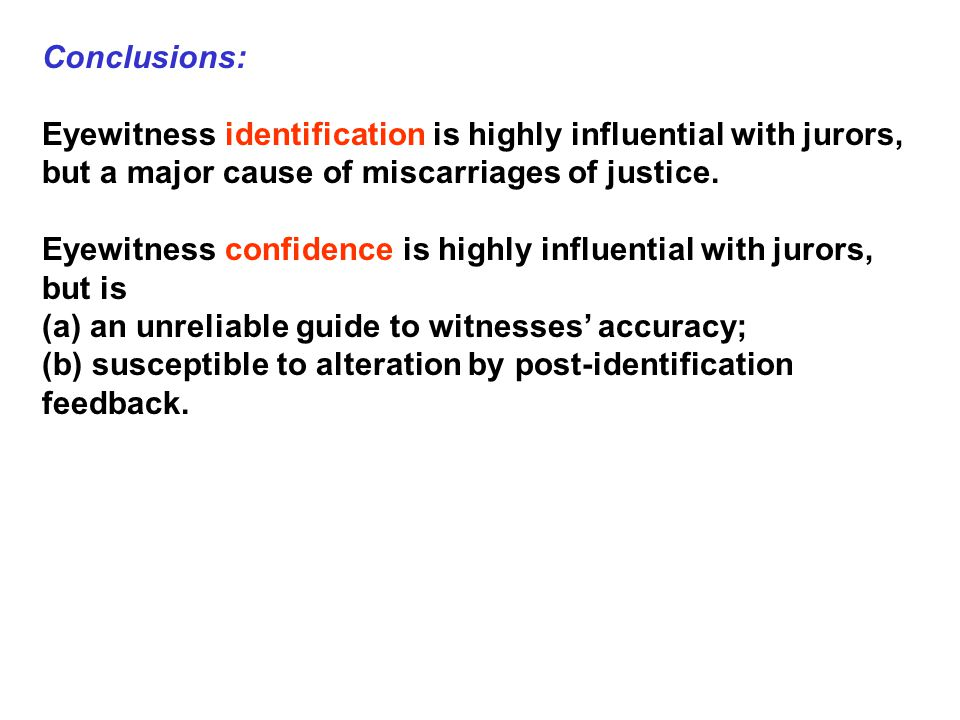 Conclusions: Eyewitness identification is highly influential with jurors, but a major cause of miscarriages of justice.